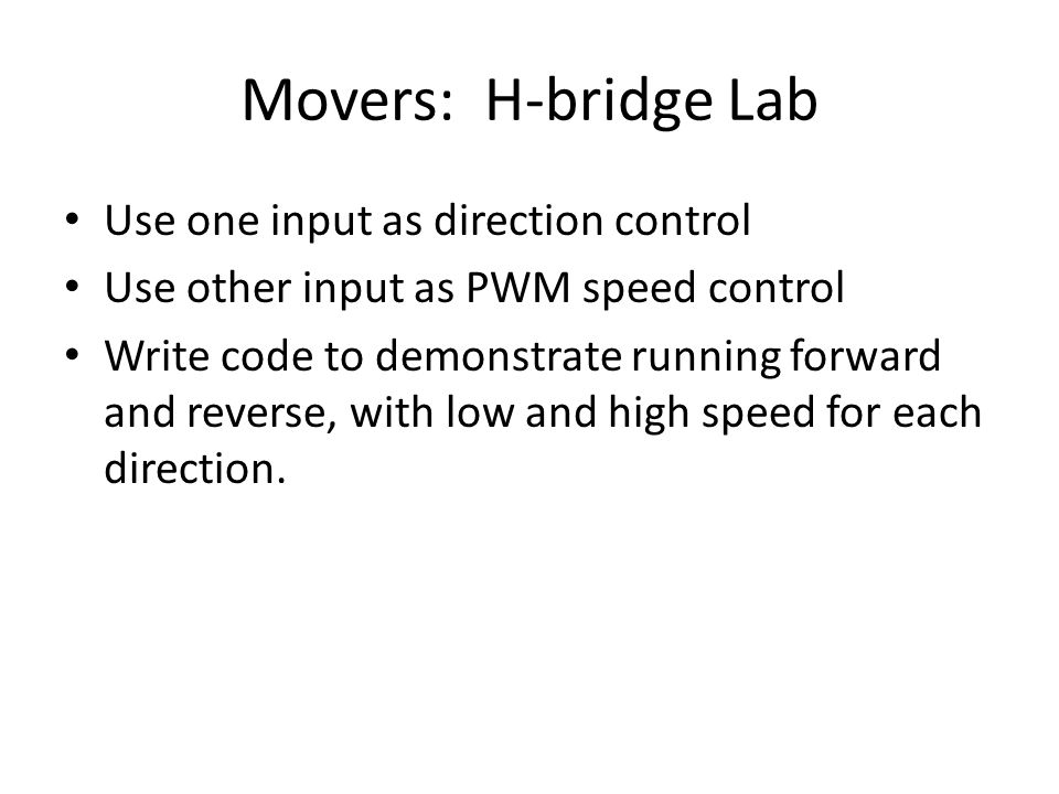 Movers: H-bridge Lab Use one input as direction control Use other input as PWM speed control Write code to demonstrate running forward and reverse, with low and high speed for each direction.