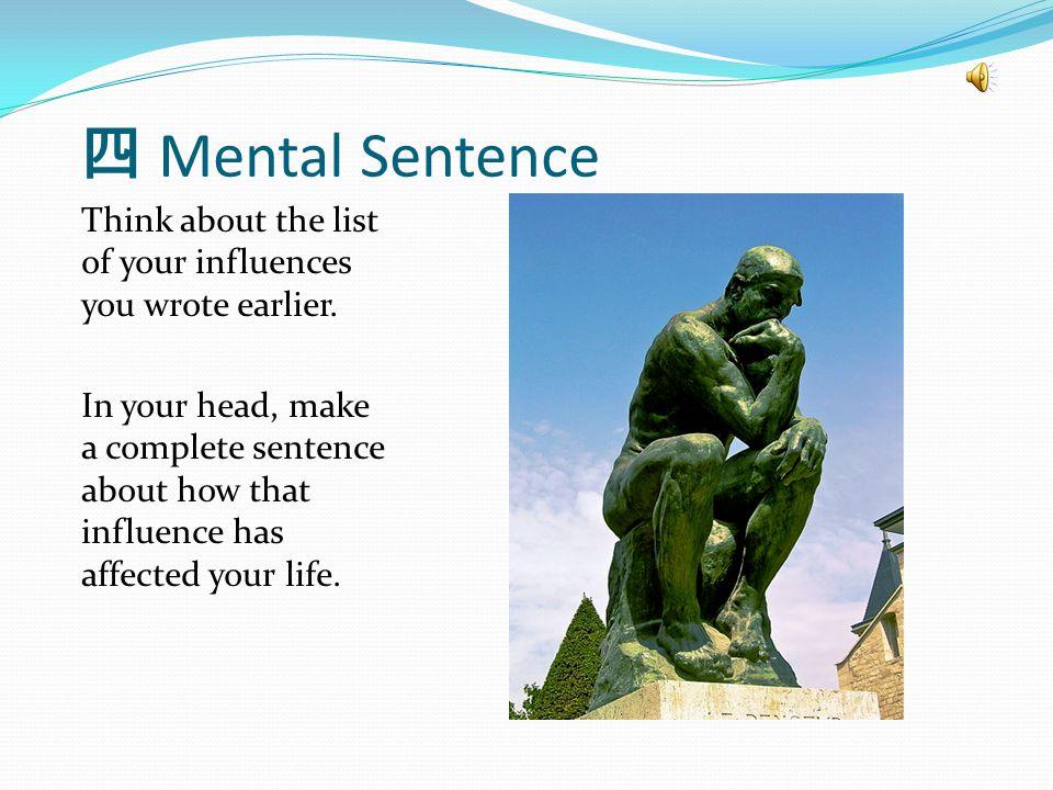 四 Mental Sentence Think about the list of your influences you wrote earlier.