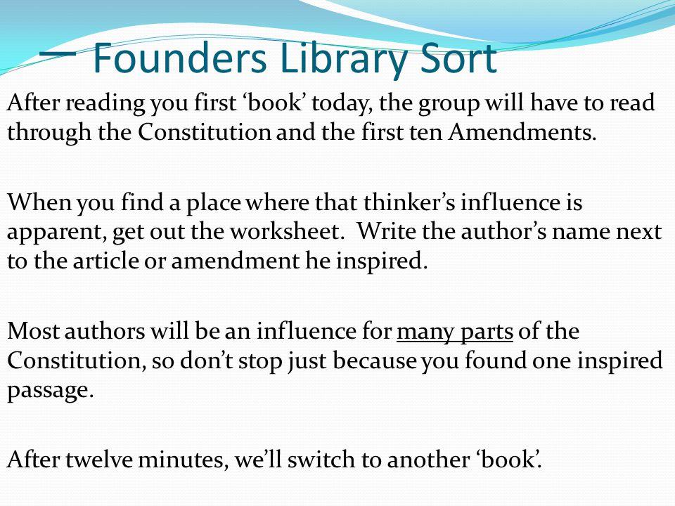 一 Founders Library Sort After reading you first 'book' today, the group will have to read through the Constitution and the first ten Amendments.