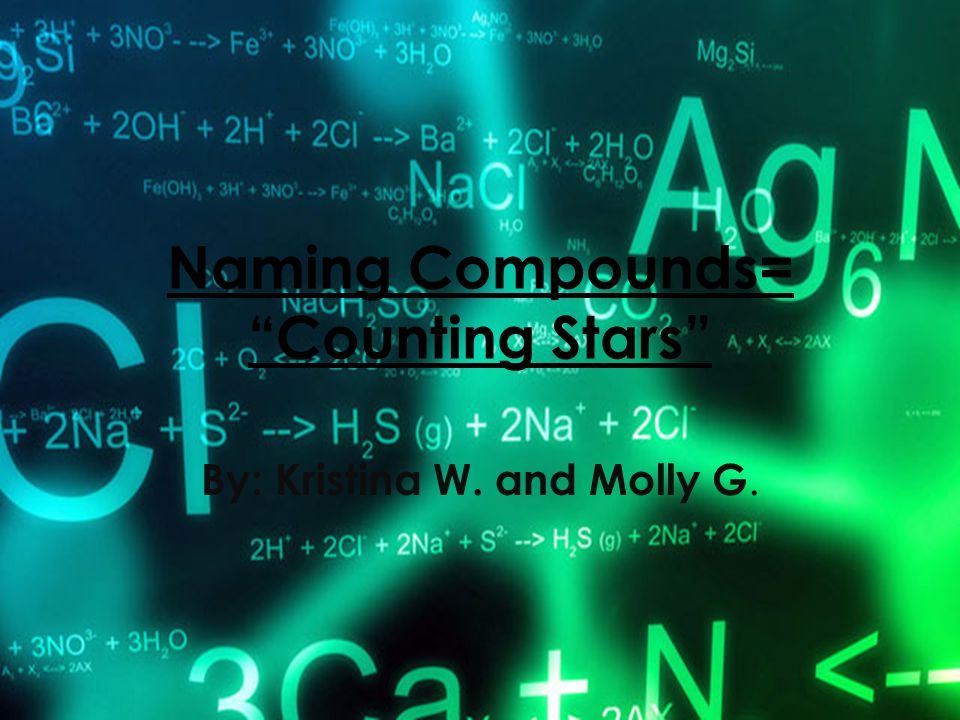 "Naming Compounds= ""Counting Stars"" By: Kristina W. and Molly G."