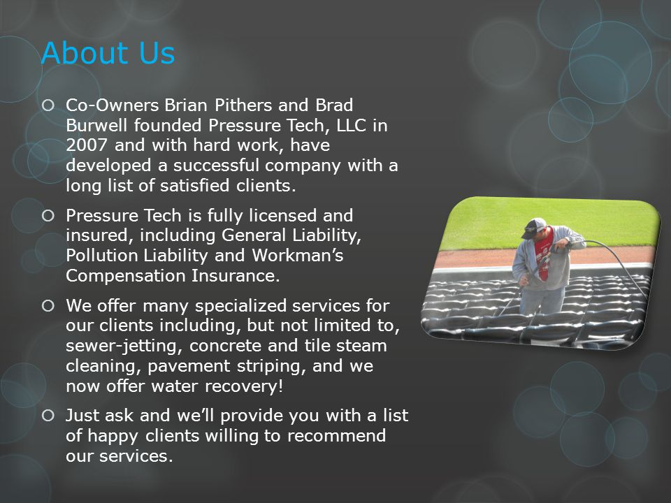 About Us  Co-Owners Brian Pithers and Brad Burwell founded Pressure Tech, LLC in 2007 and with hard work, have developed a successful company with a long list of satisfied clients.
