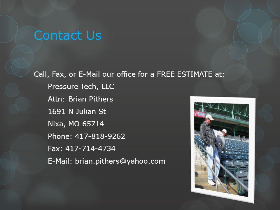 Contact Us Call, Fax, or E-Mail our office for a FREE ESTIMATE at: Pressure Tech, LLC Attn: Brian Pithers 1691 N Julian St Nixa, MO 65714 Phone: 417-818-9262 Fax: 417-714-4734 E-Mail: brian.pithers@yahoo.com