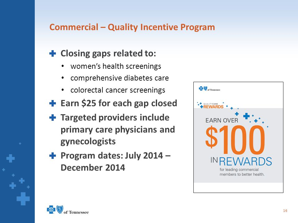 Commercial – Quality Incentive Program Closing gaps related to: women's health screenings comprehensive diabetes care colorectal cancer screenings Earn $25 for each gap closed Targeted providers include primary care physicians and gynecologists Program dates: July 2014 – December 2014 16