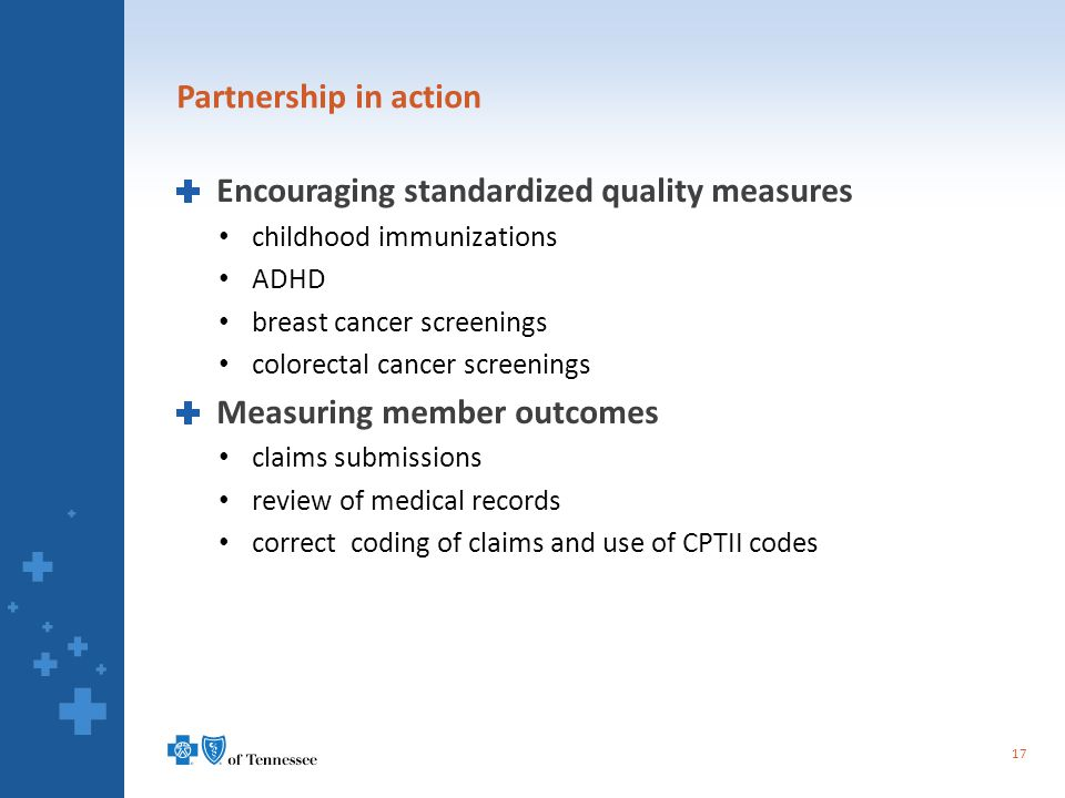 Partnership in action Encouraging standardized quality measures childhood immunizations ADHD breast cancer screenings colorectal cancer screenings Measuring member outcomes claims submissions review of medical records correct coding of claims and use of CPTII codes 17