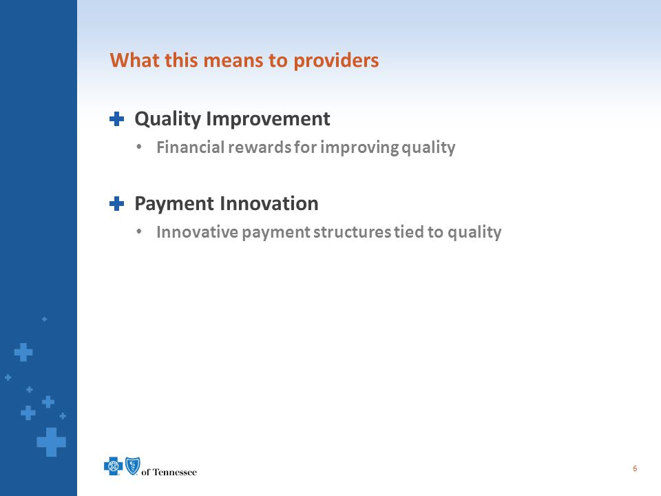 What this means to providers Quality Improvement Financial rewards for improving quality Payment Innovation Innovative payment structures tied to quality 6