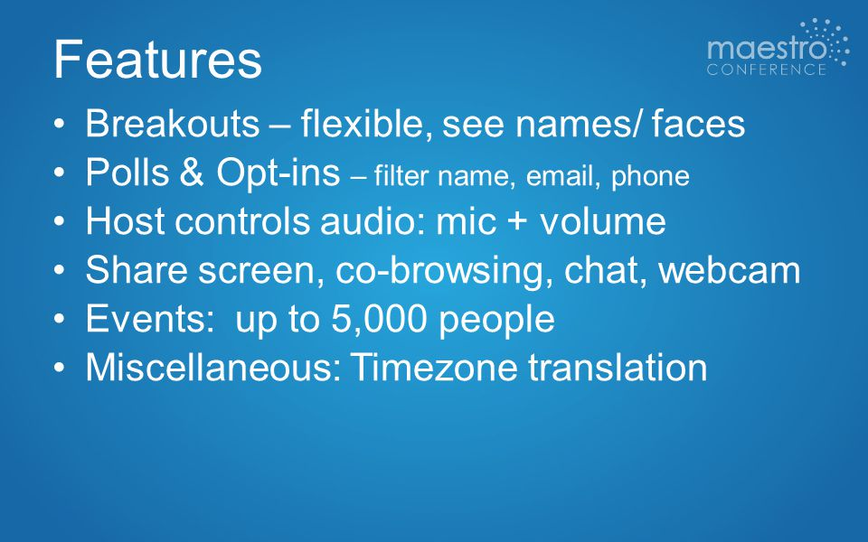 Features Breakouts – flexible, see names/ faces Polls & Opt-ins – filter name, email, phone Host controls audio: mic + volume Share screen, co-browsing, chat, webcam Events: up to 5,000 people Miscellaneous: Timezone translation