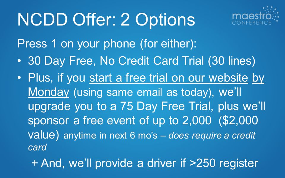 NCDD Offer: 2 Options Press 1 on your phone (for either): 30 Day Free, No Credit Card Trial (30 lines) Plus, if you start a free trial on our website by Monday (using same email as today), we'll upgrade you to a 75 Day Free Trial, plus we'll sponsor a free event of up to 2,000 ($2,000 value) anytime in next 6 mo's – does require a credit card + And, we'll provide a driver if >250 register