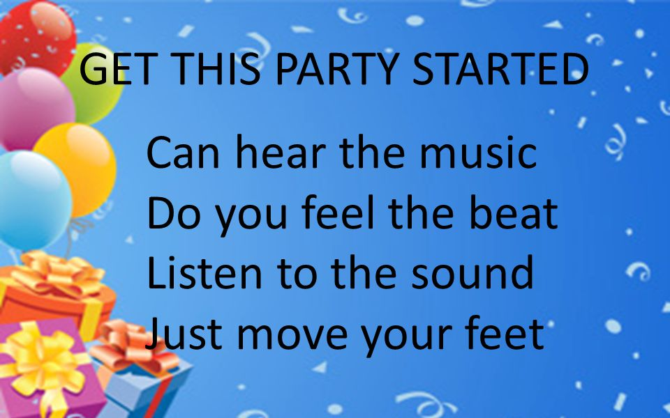 GET THIS PARTY STARTED Can hear the music Do you feel the beat Listen to the sound Just move your feet