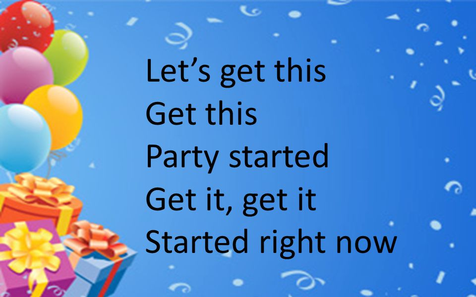 Let's get this Get this Party started Get it, get it Started right now