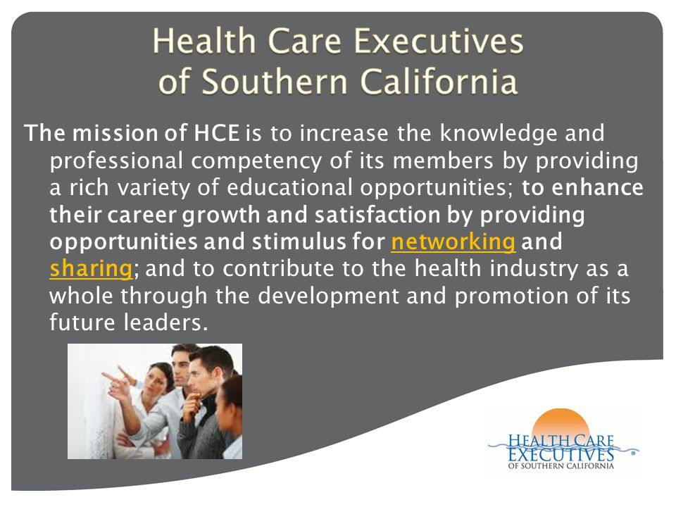 The mission of HCE is to increase the knowledge and professional competency of its members by providing a rich variety of educational opportunities; to enhance their career growth and satisfaction by providing opportunities and stimulus for networking and sharing; and to contribute to the health industry as a whole through the development and promotion of its future leaders.