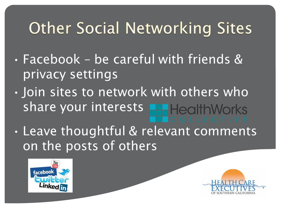 Facebook – be careful with friends & privacy settings Join sites to network with others who share your interests Leave thoughtful & relevant comments on the posts of others