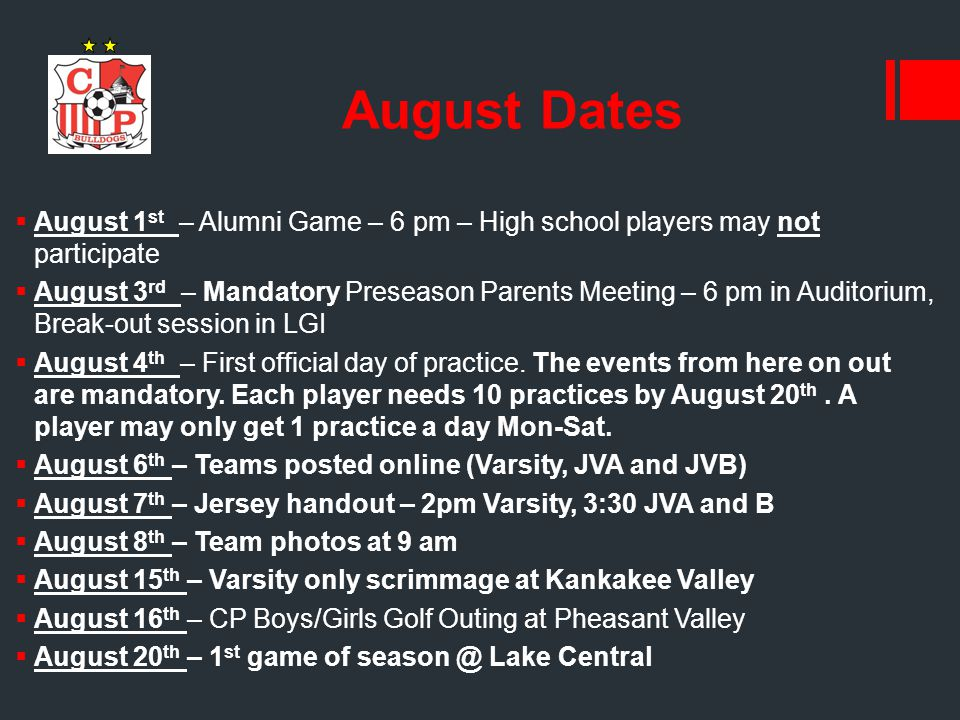 August Dates  August 1 st – Alumni Game – 6 pm – High school players may not participate  August 3 rd – Mandatory Preseason Parents Meeting – 6 pm in Auditorium, Break-out session in LGI  August 4 th – First official day of practice.