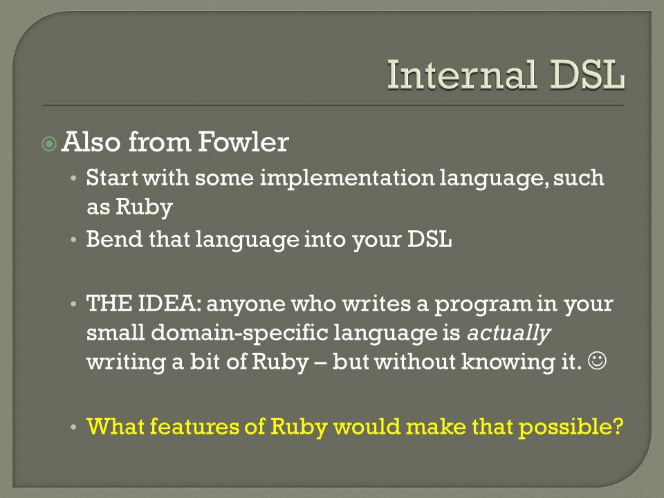  Also from Fowler Start with some implementation language, such as Ruby Bend that language into your DSL THE IDEA: anyone who writes a program in your small domain-specific language is actually writing a bit of Ruby – but without knowing it.