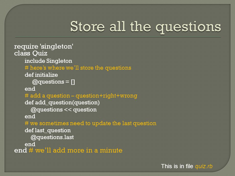 require singleton class Quiz include Singleton # here's where we'll store the questions def initialize @questions = [] end # add a question – question+right+wrong def add_question(question) @questions << question end # we sometimes need to update the last question def last_question @questions.last end end # we'll add more in a minute This is in file quiz.rb