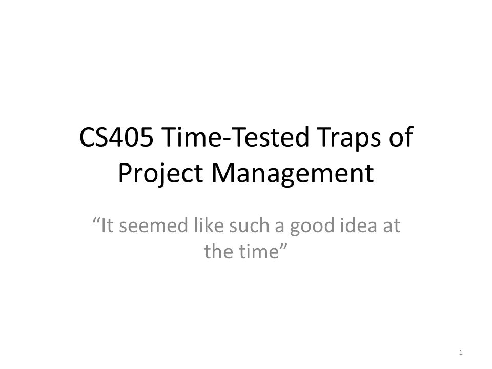 CS405 Time-Tested Traps of Project Management It seemed like such a good idea at the time 1