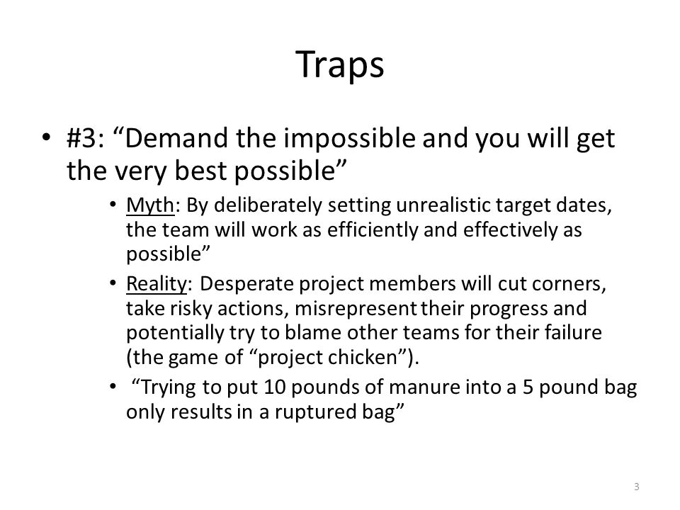Traps #3: Demand the impossible and you will get the very best possible Myth: By deliberately setting unrealistic target dates, the team will work as efficiently and effectively as possible Reality: Desperate project members will cut corners, take risky actions, misrepresent their progress and potentially try to blame other teams for their failure (the game of project chicken ).