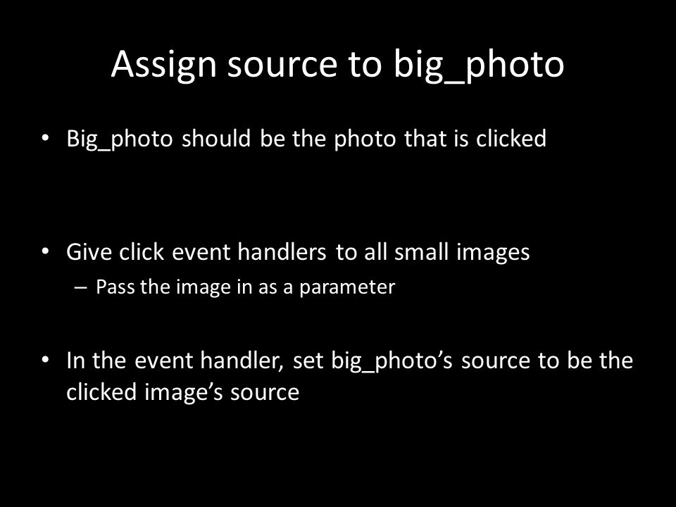 Assign source to big_photo Big_photo should be the photo that is clicked Give click event handlers to all small images – Pass the image in as a parame