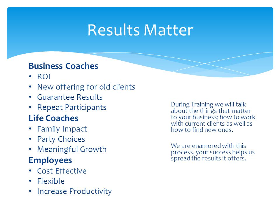 Results Matter During Training we will talk about the things that matter to your business; how to work with current clients as well as how to find new ones.