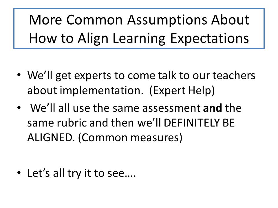More Common Assumptions About How to Align Learning Expectations We'll get experts to come talk to our teachers about implementation.