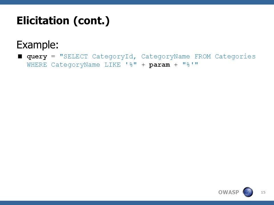 OWASP Elicitation (cont.) Example:  query = SELECT CategoryId, CategoryName FROM Categories WHERE CategoryName LIKE % + param + % 15