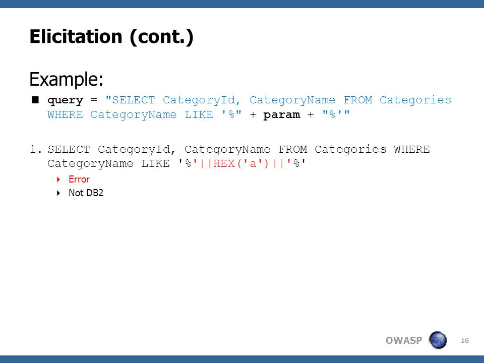 OWASP Elicitation (cont.) Example:  query = SELECT CategoryId, CategoryName FROM Categories WHERE CategoryName LIKE % + param + % 1.SELECT CategoryId, CategoryName FROM Categories WHERE CategoryName LIKE % ||HEX( a )|| %  Error  Not DB2 16