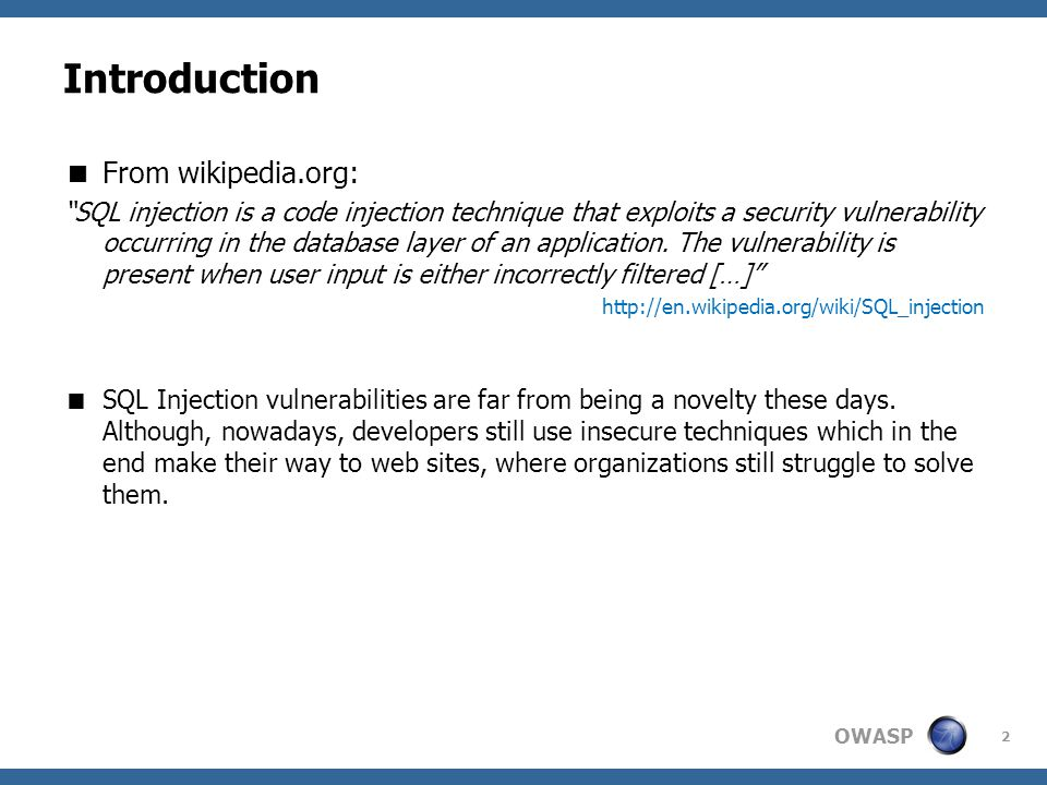 OWASP Introduction  From wikipedia.org: SQL injection is a code injection technique that exploits a security vulnerability occurring in the database layer of an application.