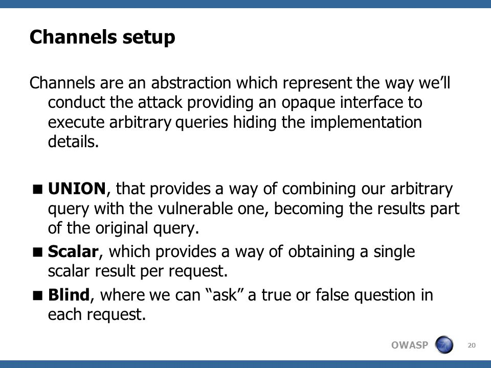 OWASP Channels setup Channels are an abstraction which represent the way we'll conduct the attack providing an opaque interface to execute arbitrary queries hiding the implementation details.