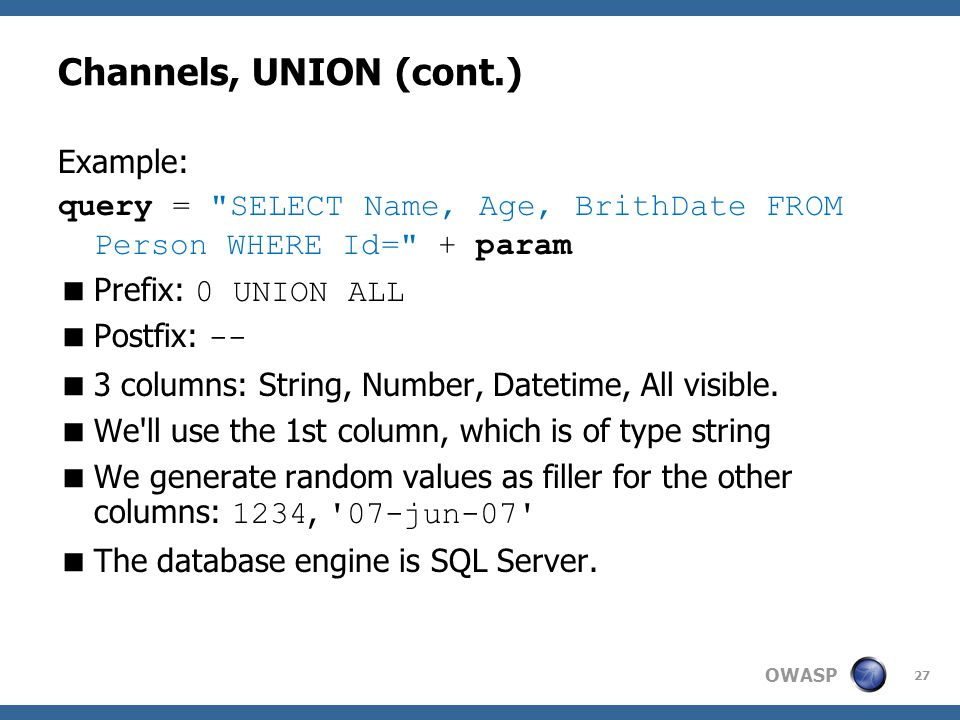 OWASP Channels, UNION (cont.) Example: query = SELECT Name, Age, BrithDate FROM Person WHERE Id= + param  Prefix: 0 UNION ALL  Postfix: --  3 columns: String, Number, Datetime, All visible.