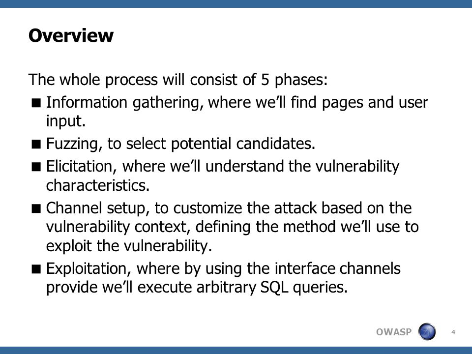 OWASP Overview The whole process will consist of 5 phases:  Information gathering, where we'll find pages and user input.