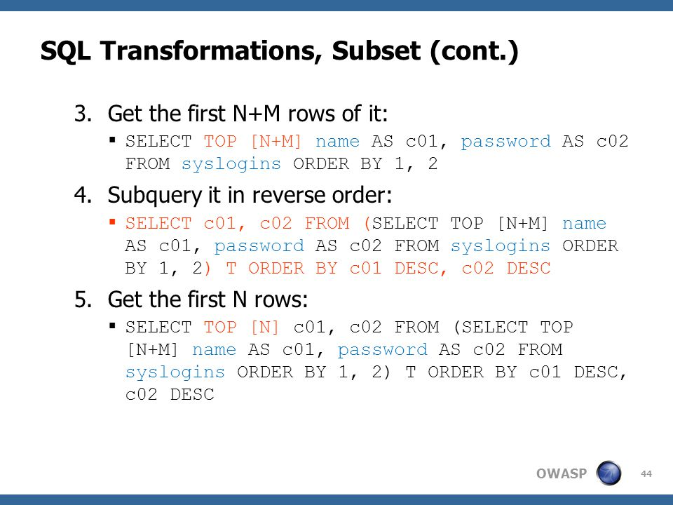 OWASP SQL Transformations, Subset (cont.) 3.Get the first N+M rows of it:  SELECT TOP [N+M] name AS c01, password AS c02 FROM syslogins ORDER BY 1, 2 4.Subquery it in reverse order:  SELECT c01, c02 FROM (SELECT TOP [N+M] name AS c01, password AS c02 FROM syslogins ORDER BY 1, 2) T ORDER BY c01 DESC, c02 DESC 5.Get the first N rows:  SELECT TOP [N] c01, c02 FROM (SELECT TOP [N+M] name AS c01, password AS c02 FROM syslogins ORDER BY 1, 2) T ORDER BY c01 DESC, c02 DESC 44