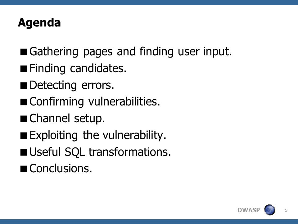 OWASP Agenda  Gathering pages and finding user input.  Finding candidates.  Detecting errors.  Confirming vulnerabilities.  Channel setup.  Expl