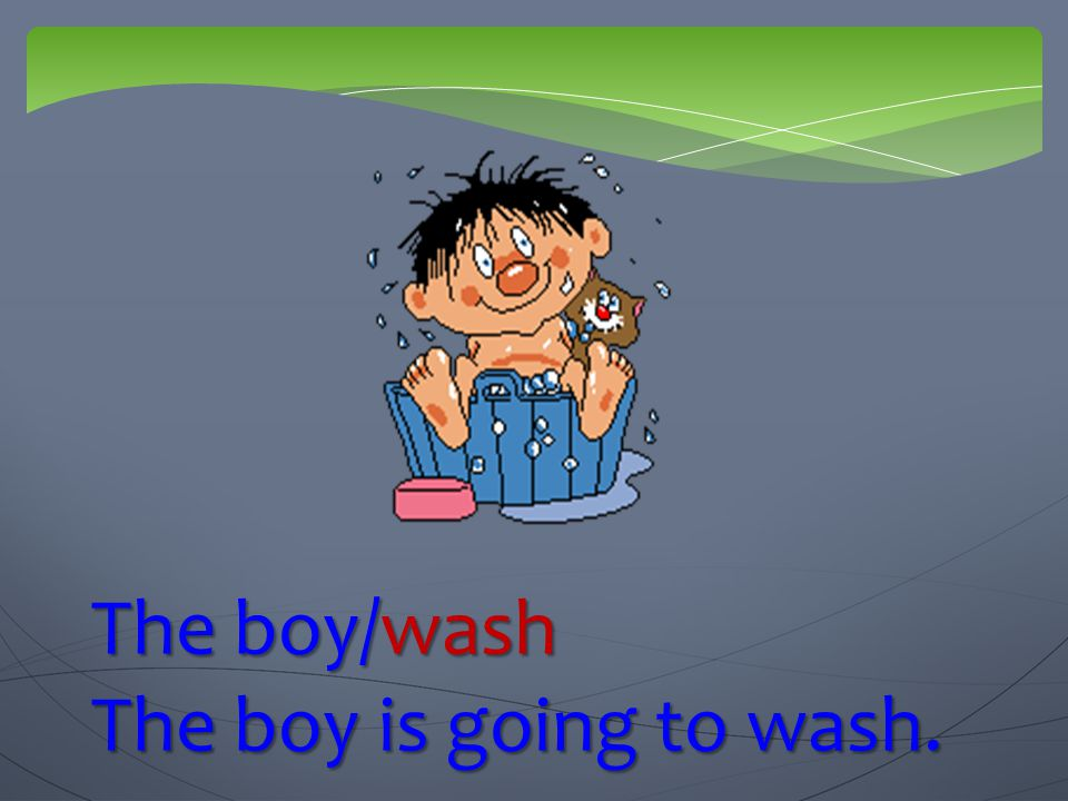 The boy/wash The boy is going to wash.
