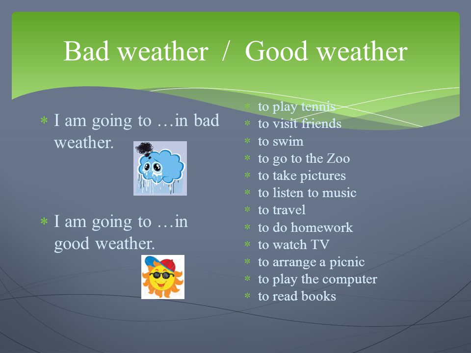 Bad weather / Good weather  I am going to …in bad weather.  I am going to …in good weather.  to play tennis  to visit friends  to swim  to go to