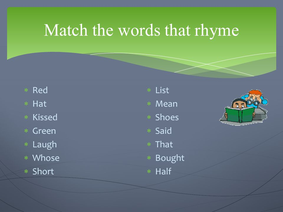  Red-said  Hat- that  Kissed-list  Green-mean  Laugh-half  Whose-shoes  Short-bought Match the words that rhyme