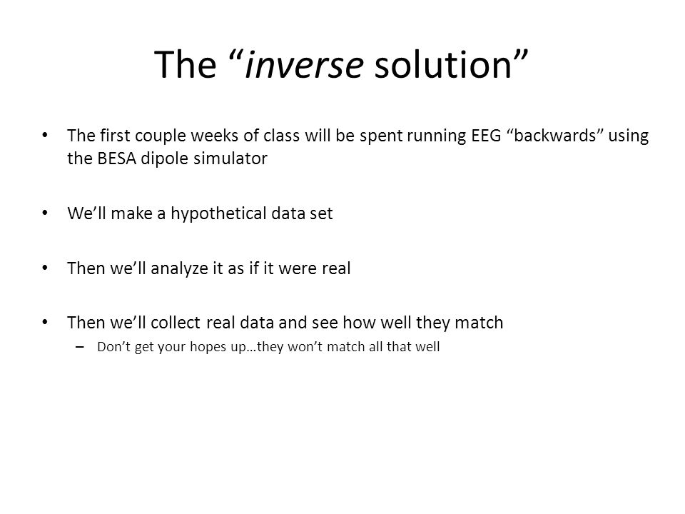 """The """"inverse solution"""" The first couple weeks of class will be spent running EEG """"backwards"""" using the BESA dipole simulator We'll make a hypothetical"""