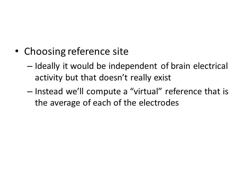 """Choosing reference site – Ideally it would be independent of brain electrical activity but that doesn't really exist – Instead we'll compute a """"virtua"""