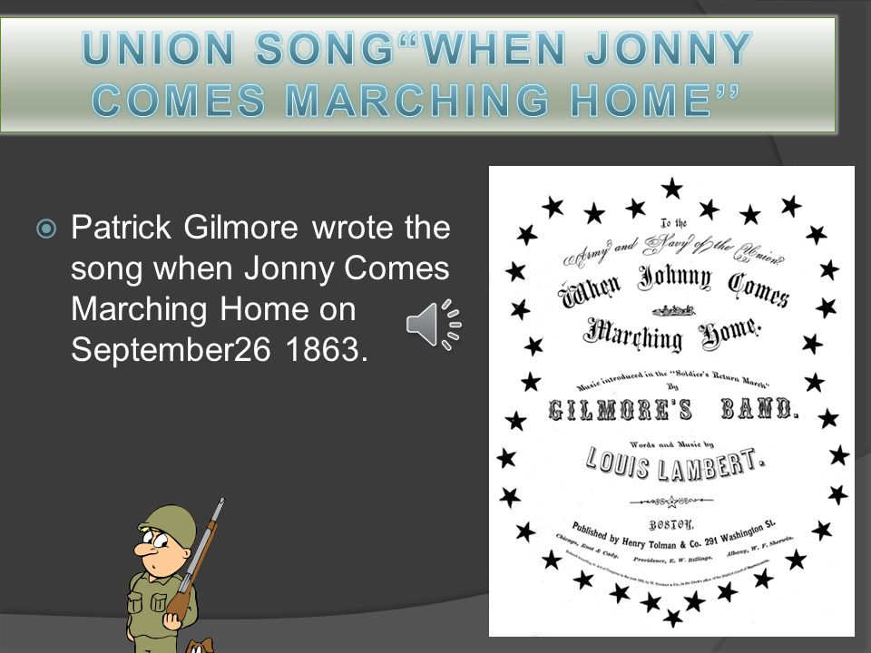  Patrick Gilmore wrote the song when Jonny Comes Marching Home on September26 1863.