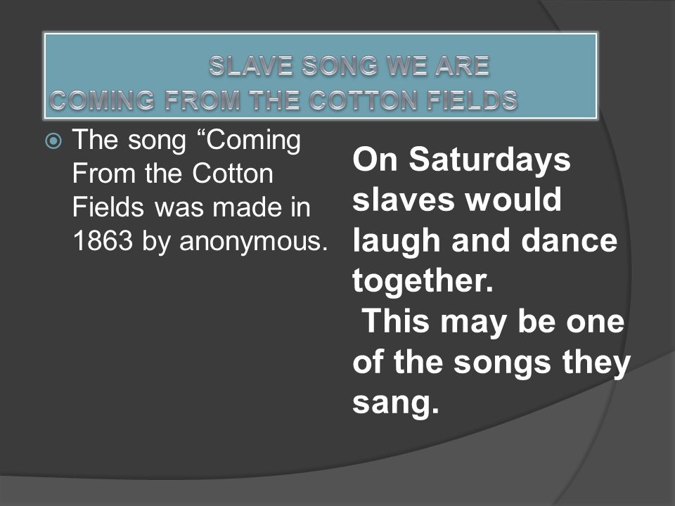  The song Coming From the Cotton Fields was made in 1863 by anonymous.