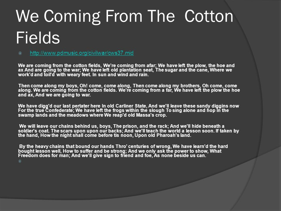 We Coming From The Cotton Fields  http://www.pdmusic.org/civilwar/cws37.mid http://www.pdmusic.org/civilwar/cws37.mid We are coming from the cotton fields, We re coming from afar; We have left the plow, the hoe and ax And are going to the war; We have left old plantation seat, The sugar and the cane, Where we work d and toil d with weary feet.