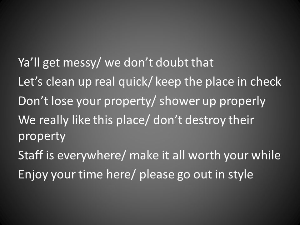 Ya'll get messy/ we don't doubt that Let's clean up real quick/ keep the place in check Don't lose your property/ shower up properly We really like this place/ don't destroy their property Staff is everywhere/ make it all worth your while Enjoy your time here/ please go out in style