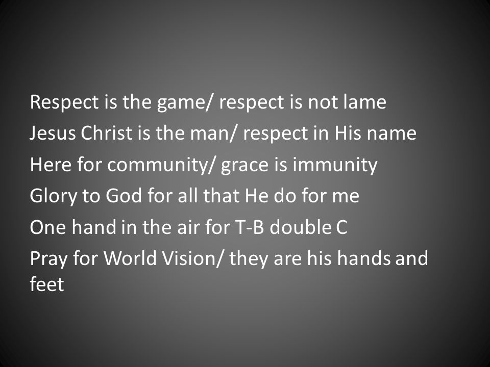 Respect is the game/ respect is not lame Jesus Christ is the man/ respect in His name Here for community/ grace is immunity Glory to God for all that He do for me One hand in the air for T-B double C Pray for World Vision/ they are his hands and feet