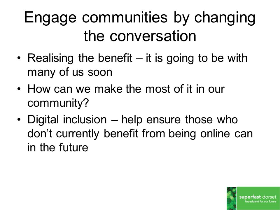 Engage communities by changing the conversation Realising the benefit – it is going to be with many of us soon How can we make the most of it in our community.