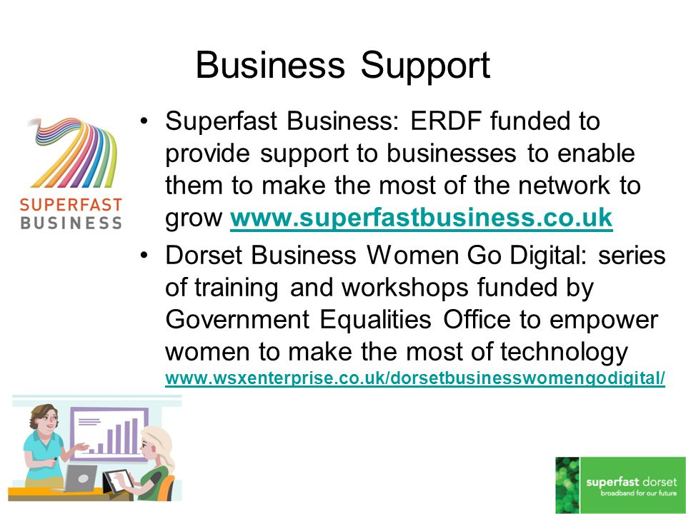 Superfast Business: ERDF funded to provide support to businesses to enable them to make the most of the network to grow www.superfastbusiness.co.ukwww.superfastbusiness.co.uk Dorset Business Women Go Digital: series of training and workshops funded by Government Equalities Office to empower women to make the most of technology www.wsxenterprise.co.uk/dorsetbusinesswomengodigital/ www.wsxenterprise.co.uk/dorsetbusinesswomengodigital/ Business Support