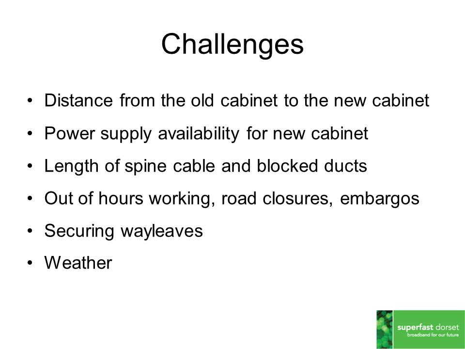 Distance from the old cabinet to the new cabinet Power supply availability for new cabinet Length of spine cable and blocked ducts Out of hours working, road closures, embargos Securing wayleaves Weather Challenges