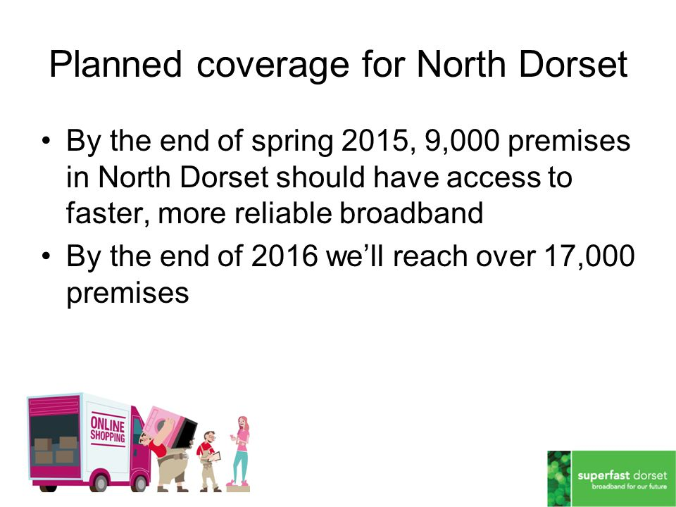 Planned coverage for North Dorset By the end of spring 2015, 9,000 premises in North Dorset should have access to faster, more reliable broadband By the end of 2016 we'll reach over 17,000 premises