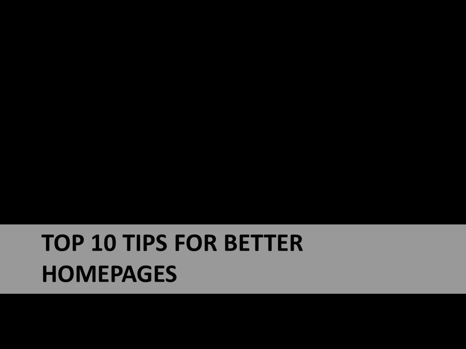 TOP 10 TIPS FOR BETTER HOMEPAGES