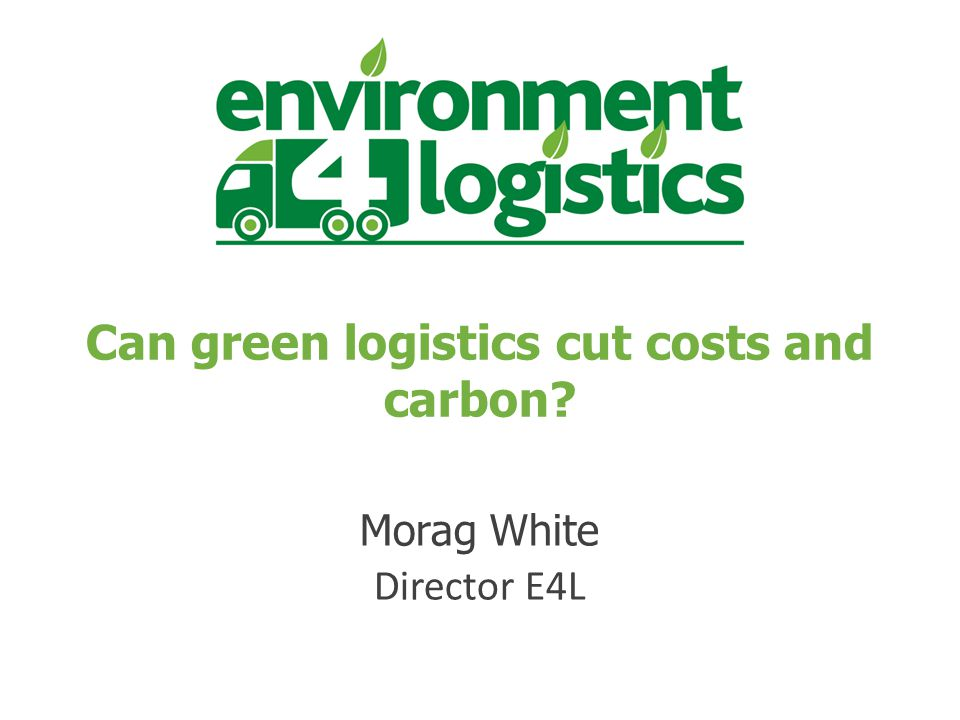 Can green logistics cut costs and carbon Morag White Director E4L