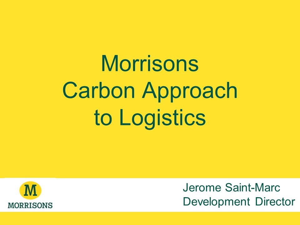 Morrisons Carbon Approach to Logistics Jerome Saint-Marc Development Director