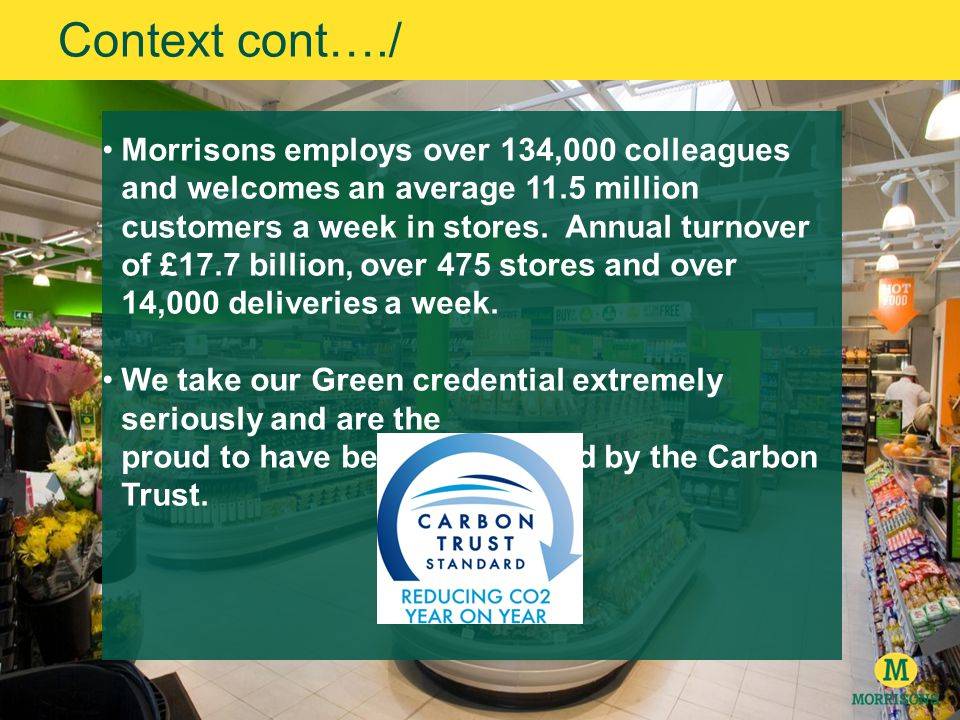 Context cont…./ Morrisons employs over 134,000 colleagues and welcomes an average 11.5 million customers a week in stores.
